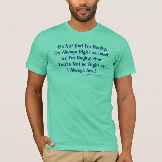 It's Not that I'm SayingI'm Always Right as muc... T-Shirt