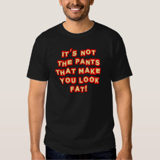 It's Not The Pants That Make You Look Fat Insult T Shirt