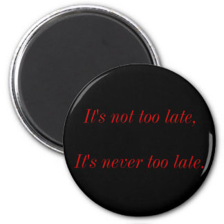 It's not too late, It's never too late. Magnet