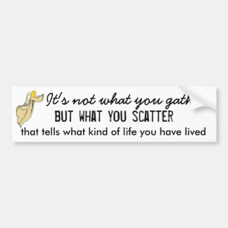 Its Not What You Gather But What You Scatter Bumper Sticker