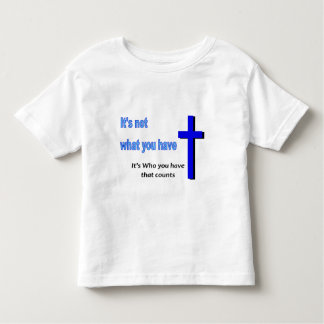 It's not what you have, It's who you have Toddler T-shirt