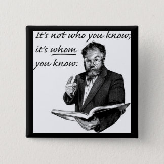 It's not who you know, it's WHOM you know. Button