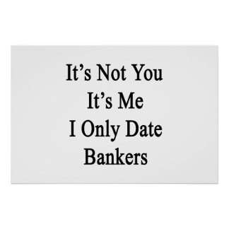 It's Not You It's Me I Only Date Bankers Poster