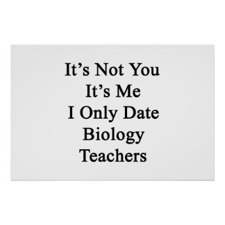 It's Not You It's Me I Only Date Biology Teachers. Poster