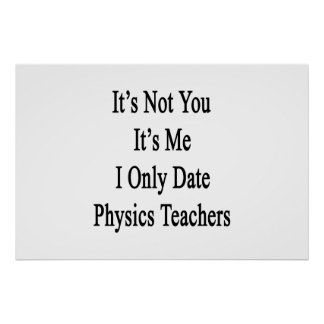It's Not You It's Me I Only Date Physics Teachers. Poster