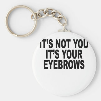 It's not you, it's your eyebrows Women's T-Shirts. Keychain
