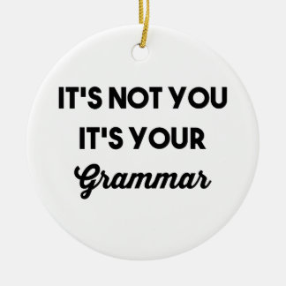 It's Not You It's Your Grammar Ceramic Ornament