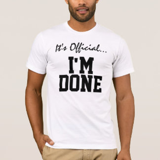 It's Official... I'm Done T-Shirt