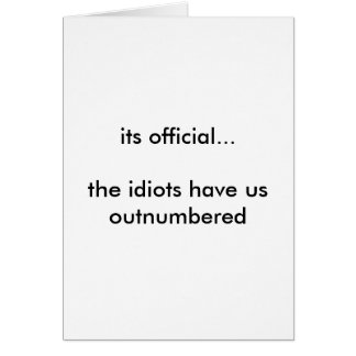 its official...the idiots have us outnumbered cards