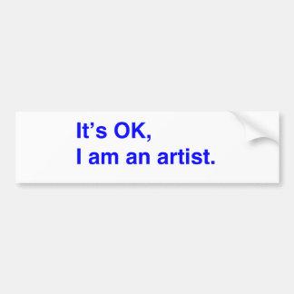 It's OK, I am an artist. Bumper Sticker