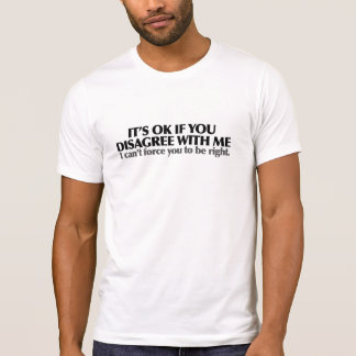 It's ok if you disagree with me t shirt