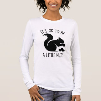It's OK To Be A Little Nuts Long Sleeve T-Shirt