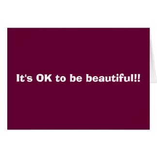 It's OK to be beautiful!! Card