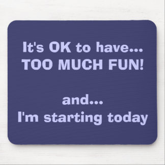 It's OK to have...TOO MUCH FUN!and... I'm start... Mouse Pad