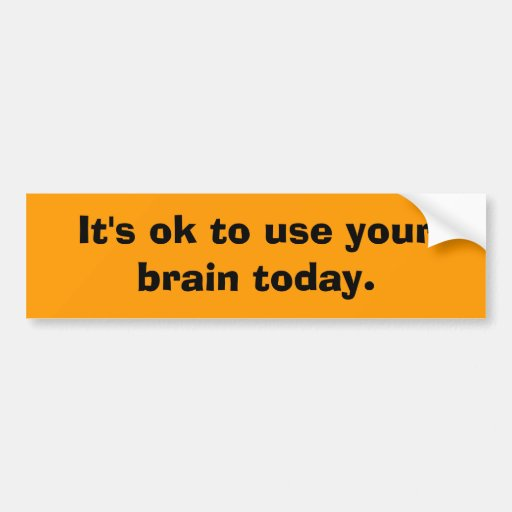 It's ok to use your brain today. car bumper sticker