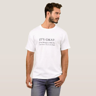 It's Okay If You Disagree With Me I Can't Force T-Shirt