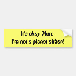 It's okay Pluto- I'm not a planet either! Car Bumper Sticker
