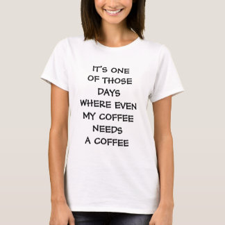 IT'S ONE OF THOSE DAYS WHERE EVEN MY COFFEE NEEDS T-Shirt