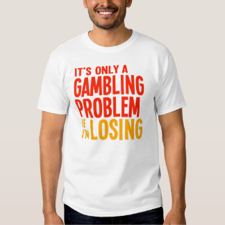 It's Only a Gambling Problem if I'm Losing T-shirt