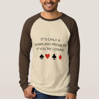 It's only a gambling problem if you're losing tee shirt