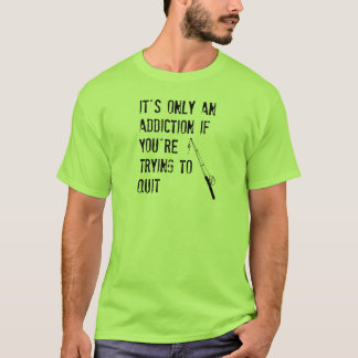 It's only an addiction if you're trying to quit T-Shirt