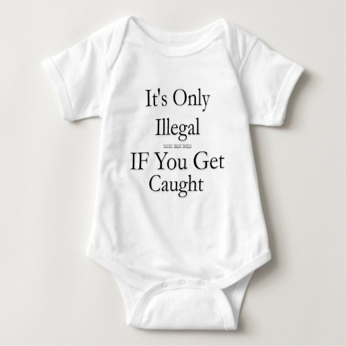 Its Only Illegal if You Get Caught Baby Bodysuit