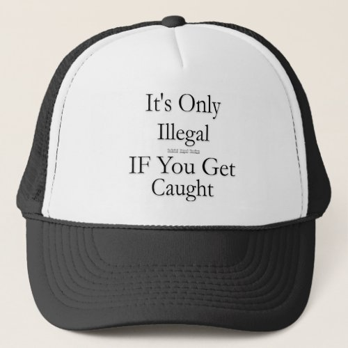 Its Only Illegal if You Get Caught Trucker Hat