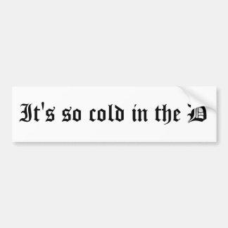 It's so cold in the D bumper sticker