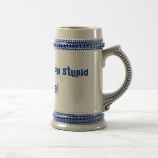 It's so cute how stupid you are! 18 oz beer stein