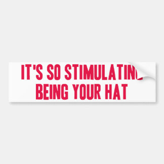 It's So Stimulating Being Your Hat Bumper Sticker