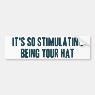 It's So Stimulating Being Your Hat Car Bumper Sticker