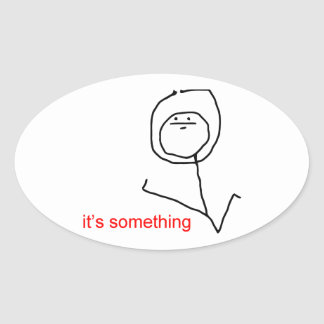 its_something_meme_oval_sticker r2e6d39342fa2425ebb007612498b33ce_v9wz7_8byvr_324 stickman face gifts on zazzle