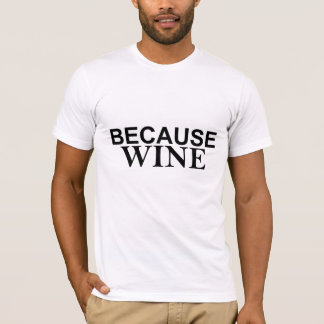 It's sort of the answer to everything BECAUSE WINE T-Shirt
