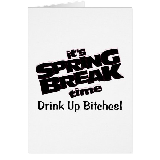 Its Spring Break Time Drink Up Bitches Card