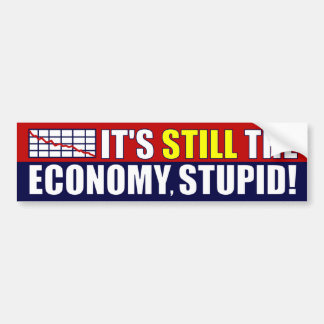 It's STILL The Economy, Stupid! Bumper Sticker