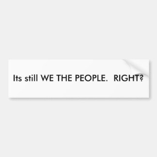 Its still WE THE PEOPLE.  RIGHT? Car Bumper Sticker