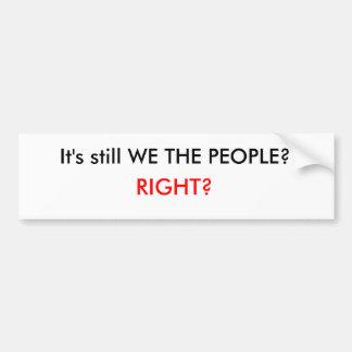 It's still WE THE PEOPLE?, RIGHT? Car Bumper Sticker