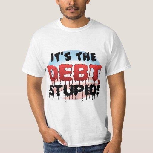 It's The Debt, Stupid! - Anti Obama T Shirt