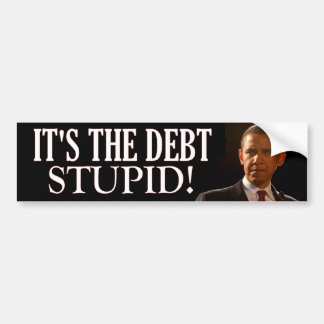It's the Debt Stupid! Car Bumper Sticker