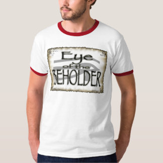 It's the Eye of the Beholder T-Shirt