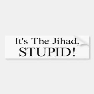 It's the Jihad, Stupid! Car Bumper Sticker
