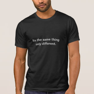 Its the same thing only different. t-shirts