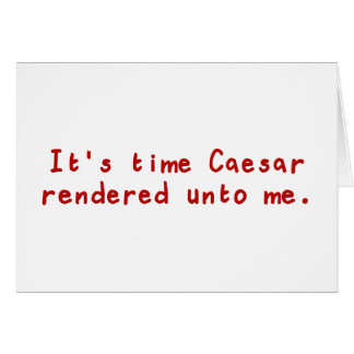 It's time Caesar rendered unto me Greeting Card