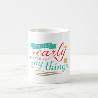 It's Too Early For You To Say Things Funny Humor Coffee Mug