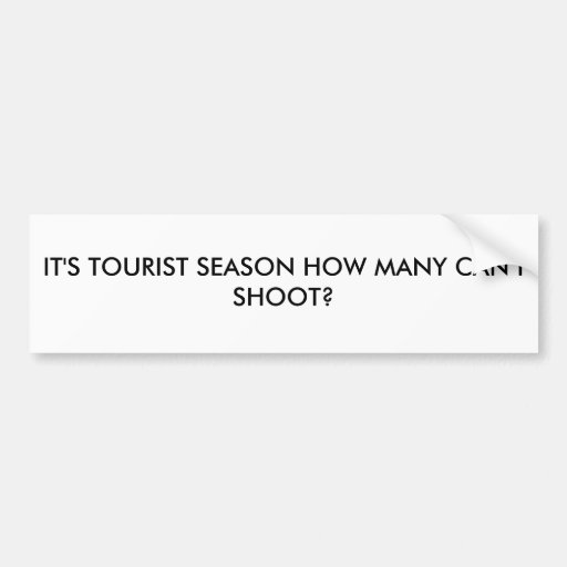 IT'S TOURIST SEASON HOW MANY CAN I SHOOT? BUMPER STICKERS