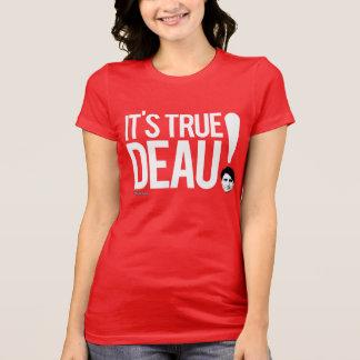 It's True deau! T-Shirt