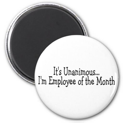 Its Unanimous Im Employee Of The Month Fridge Magnets