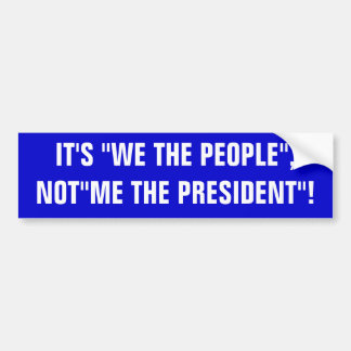 "IT'S ""WE THE PEOPLE"", NOT""ME THE PRESIDENT""! BUMPER STICKER"