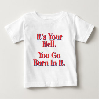 It's YOUR Hell, YOU go burn in it! Baby T-Shirt