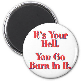 It's YOUR Hell, YOU go burn in it! Magnet